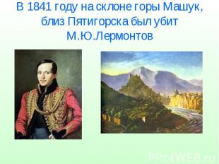 В 1841 году на склоне горы Машук, близ Пятигорска был убит М.Ю.Лермонтов