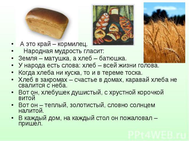 А это край – кормилец. А это край – кормилец. Народная мудрость гласит: Земля – матушка, а хлеб – батюшка. У народа есть слова: хлеб – всей жизни голова. Когда хлеба ни куска, то и в тереме тоска. Хлеб в закромах – счастье в домах, каравай хлеба не …