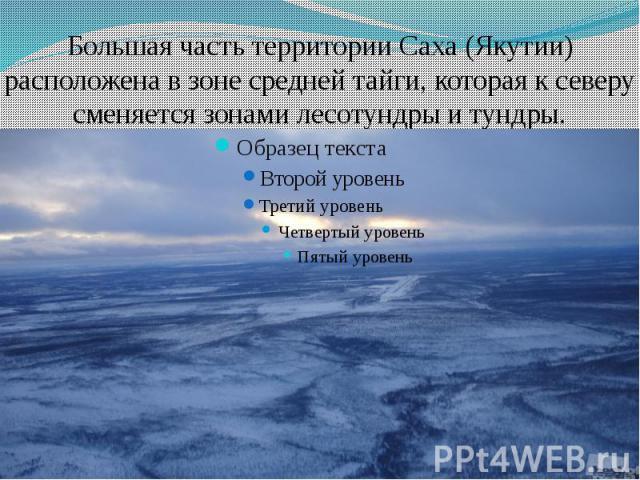 Большая часть территории Саха (Якутии) расположена в зоне среднейтайги, которая к северу сменяется зонамилесотундры и тундры.