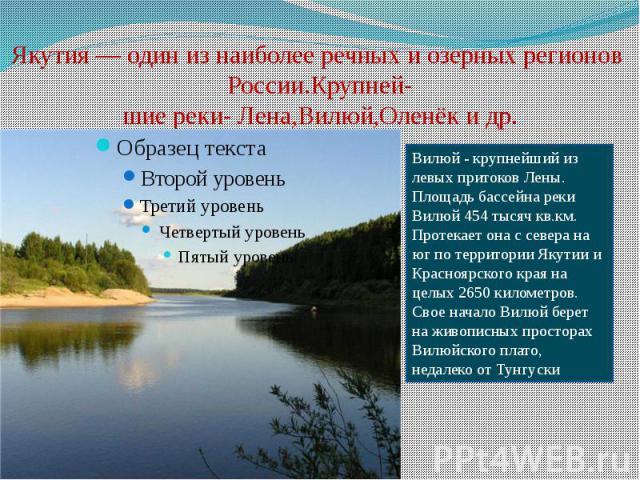Якутия— один из наиболее речных и озерных регионов России.Крупней- шие реки- Лена,Вилюй,Оленёк и др.