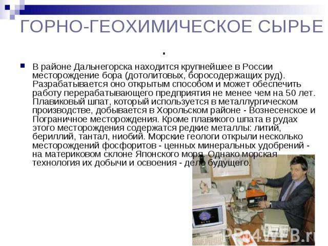 ГОРНО-ГЕОХИМИЧЕСКОЕ СЫРЬЕ. В районе Дальнегорска находится крупнейшее в России месторождение бора (дотолитовых, боросодержащих руд). Разрабатывается оно открытым способом и может обеспечить работу перерабатывающего предприятия не менее чем на 50 лет…