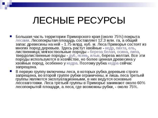 ЛЕСНЫЕ РЕСУРСЫ Большая часть территории Приморского края (около 75%) покрыта лесами. Лесопокрытая площадь составляет 12.3 млн. га, а общий запас древесины на ней - 1.75 млрд. куб. м. Леса Приморья состоят из многих пород деревьев. Здесь растут хвойн…