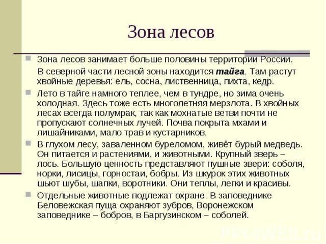 Зона лесов занимает больше половины территории России. Зона лесов занимает больше половины территории России. В северной части лесной зоны находится тайга. Там растут хвойные деревья: ель, сосна, лиственница, пихта, кедр. Лето в тайге намного теплее…
