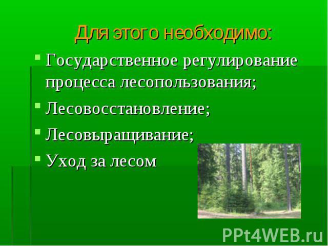 Для этого необходимо: Для этого необходимо: Государственное регулирование процесса лесопользования; Лесовосстановление; Лесовыращивание; Уход за лесом
