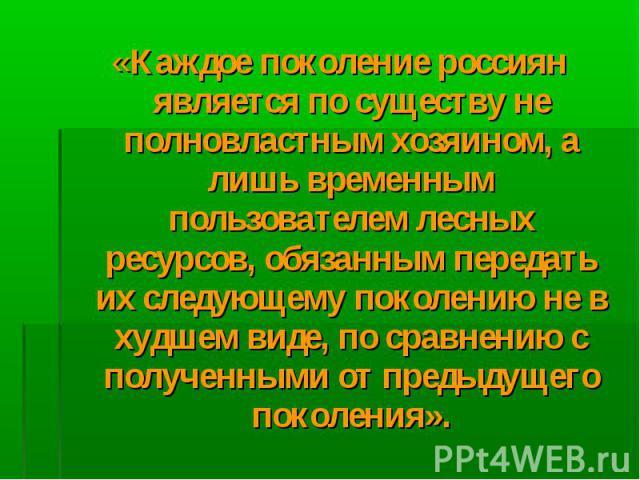«Каждое поколение россиян является по существу не полновластным хозяином, а лишь временным пользователем лесных ресурсов, обязанным передать их следующему поколению не в худшем виде, по сравнению с полученными от предыдущего поколения». «Каждое поко…