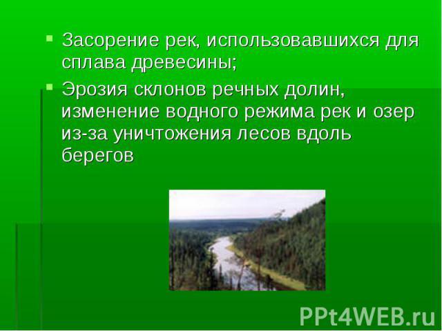 Засорение рек, использовавшихся для сплава древесины; Засорение рек, использовавшихся для сплава древесины; Эрозия склонов речных долин, изменение водного режима рек и озер из-за уничтожения лесов вдоль берегов
