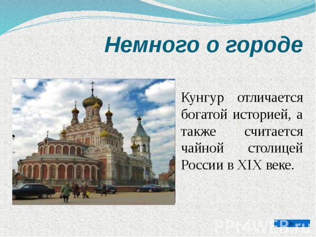 Немного о городе Кунгур отличается богатой историей, а также считается чайной столицей России в XIX веке.
