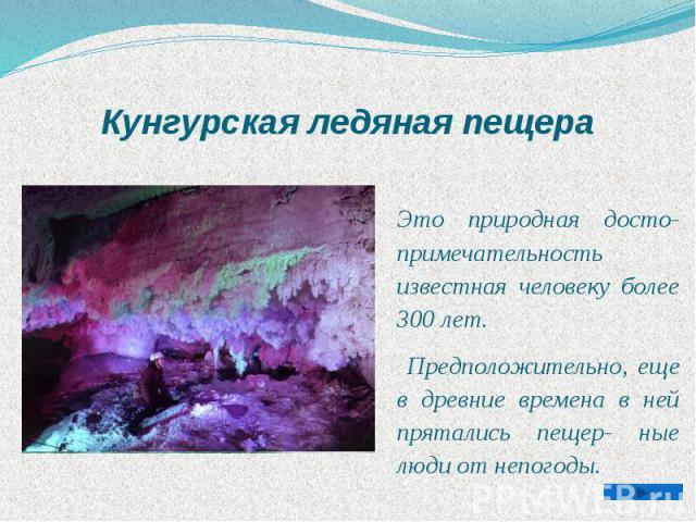Кунгурская ледяная пещера Это природная досто- примечательность известная человеку более 300 лет. Предположительно, еще в древние времена в ней прятались пещер- ные люди от непогоды.