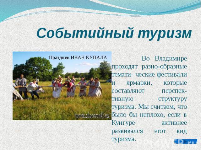 Событийный туризм Во Владимире проходят разно-образные темати- ческие фестивали и ярмарки, которые составляют перспек-тивную структуру туризма. Мы считаем, что было бы неплохо, если в Кунгуре активнее развивался этот вид туризма.