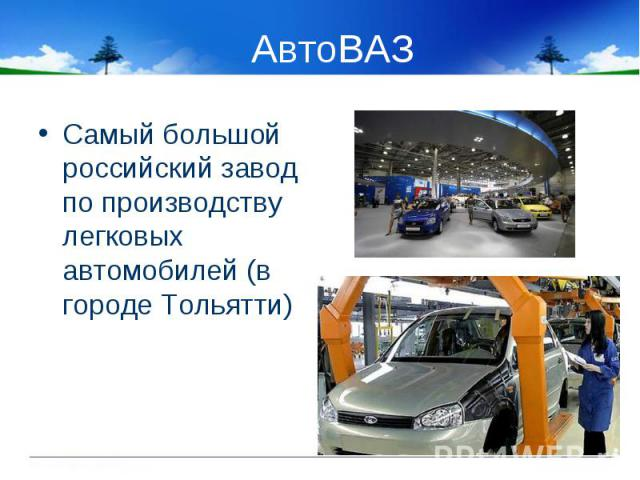 Самый большой российский завод по производству легковых автомобилей (в городе Тольятти) Самый большой российский завод по производству легковых автомобилей (в городе Тольятти)