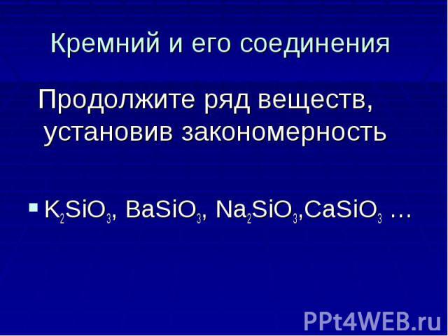 Кремний и его соединения Продолжите ряд веществ, установив закономерность K2SiO3, BaSiO3, Na2SiO3,CaSiO3 …