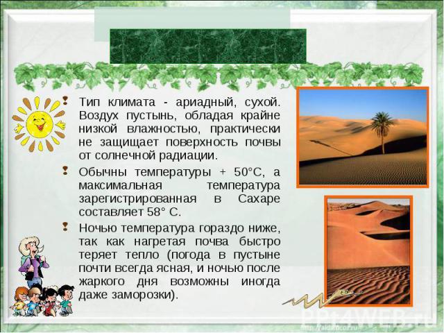 Тип климата - ариадный, сухой. Воздух пустынь, обладая крайне низкой влажностью, практически не защищает поверхность почвы от солнечной радиации. Тип климата - ариадный, сухой. Воздух пустынь, обладая крайне низкой влажностью, практически не защищае…