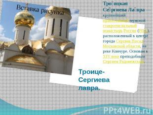 Троице-Сергиева лавра. Тро ицкая Се ргиева Ла вра— крупнейший православный