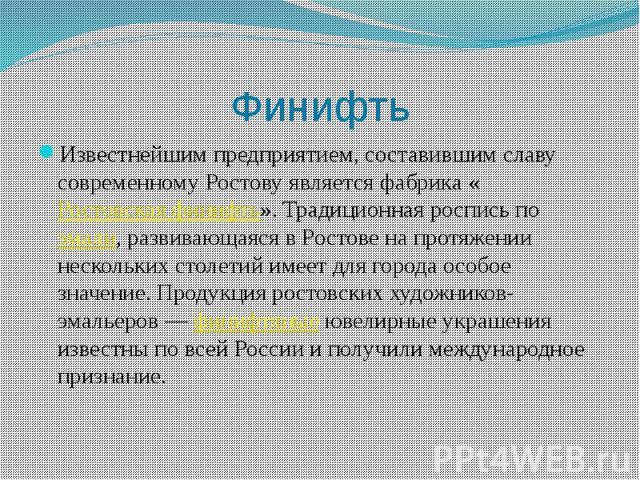 Финифть Известнейшим предприятием, составившим славу современному Ростову является фабрика «Ростовская финифть». Традиционная роспись по эмали, развивающаяся в Ростове на протяжении нескольких столетий имеет для города особое значение. Продукция рос…
