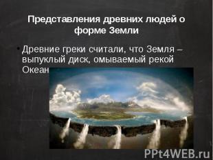 Представления древних людей о форме Земли Древние греки считали, что Земля – вып