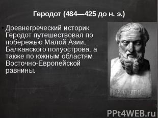 Геродот (484—425 до н. э.) Древнегреческий историк Геродот путешествовал по побе