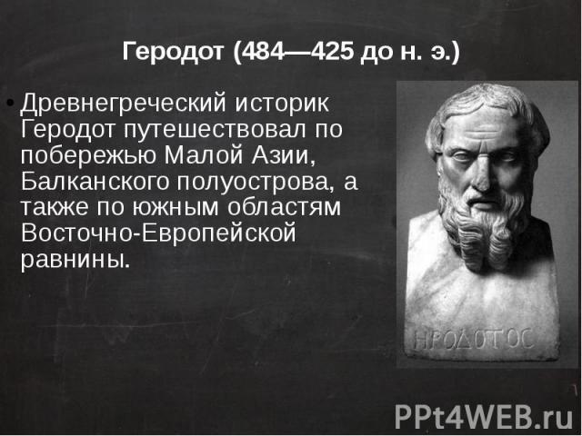 Геродот (484—425 до н. э.) Древнегреческий историк Геродот путешествовал по побережью Малой Азии, Балканского полуострова, а также по южным областям Восточно-Европейской равнины.