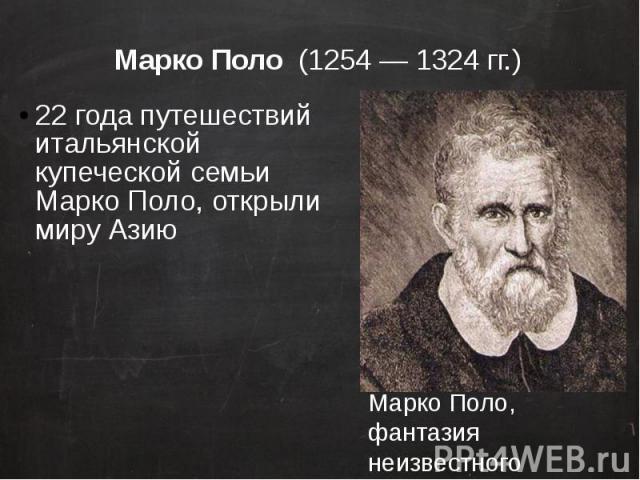 Марко Поло (1254—1324 гг.) 22 года путешествий итальянской купеческой семьи Марко Поло, открыли миру Азию