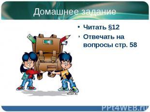 Читать §12 Читать §12 Отвечать на вопросы стр. 58