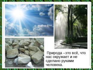 Природа –это всё, что нас окружает и не сделано руками человека. Природа –это вс