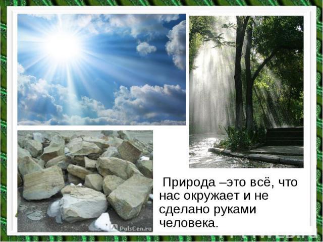 Природа –это всё, что нас окружает и не сделано руками человека. Природа –это всё, что нас окружает и не сделано руками человека.