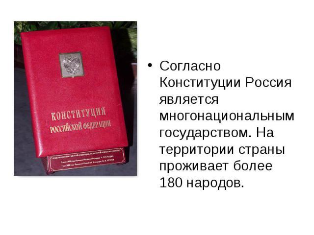 Согласно Конституции Россия является многонациональным государством. На территории страны проживает более 180 народов. Согласно Конституции Россия является многонациональным государством. На территории страны проживает более 180 народов.
