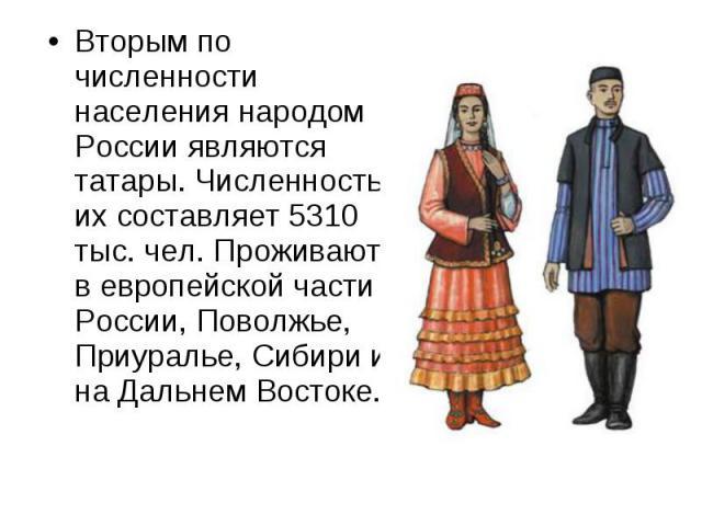 Вторым по численности населения народом России являются татары. Численность их составляет 5310 тыс. чел. Проживают в европейской части России, Поволжье, Приуралье, Сибири и на Дальнем Востоке. Вторым по численности населения народом России являются …