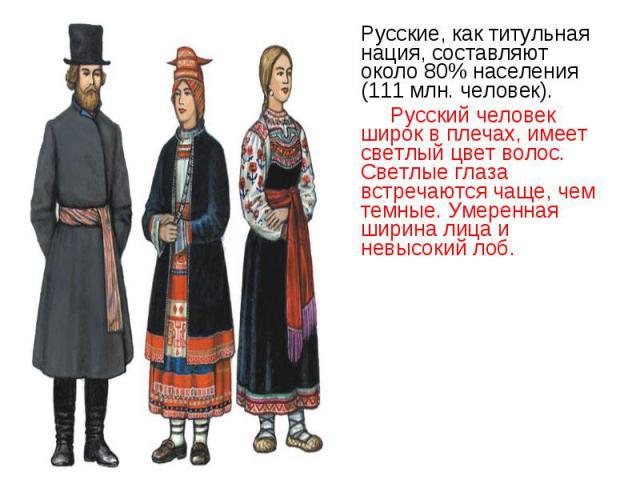 Русские, как титульная нация, составляют около 80% населения (111 млн. человек). Русские, как титульная нация, составляют около 80% населения (111 млн. человек). Русский человек широк в плечах, имеет светлый цвет волос. Светлые глаза встречаются чащ…