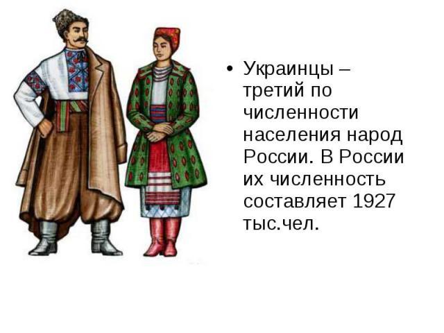 Украинцы – третий по численности населения народ России. В России их численность составляет 1927 тыс.чел. Украинцы – третий по численности населения народ России. В России их численность составляет 1927 тыс.чел.