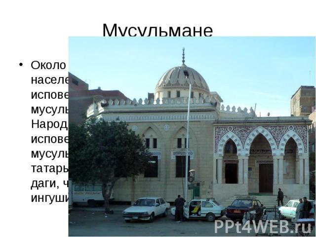 Около 10% населения страны исповедуют мусульманство. Народы, исповедующие мусульманство: татары, башкиры, даги, чеченцы, ингуши. Около 10% населения страны исповедуют мусульманство. Народы, исповедующие мусульманство: татары, башкиры, даги, чеченцы,…