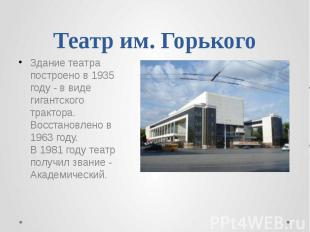 Театр им. Горького Здание театра построено в 1935 году - в виде гигантского трак