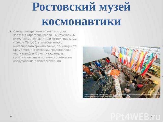 Ростовский музей космонавтики Самым интересным объектом музея является отреставрированный спускаемый космический аппарат 15-й экспедиции МКС - «Союз» ТМА-10, в котором можно моделировать причаливание, стыковку и т.п. Кроме того, в экспозиции предста…