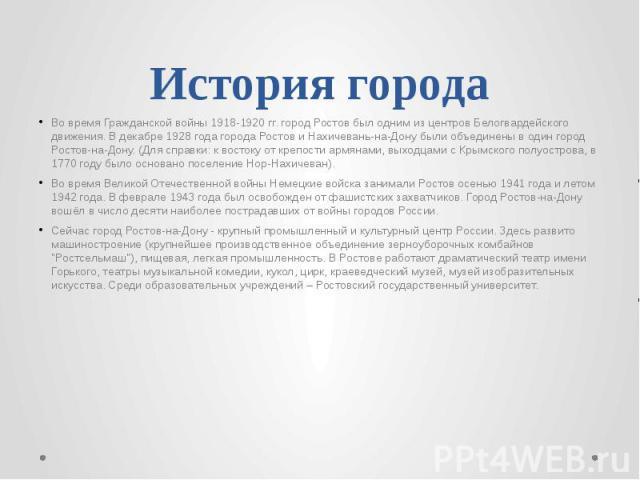 История города Во время Гражданской войны 1918-1920 гг. город Ростов был одним из центров Белогвардейского движения. В декабре 1928 года города Ростов и Нахичевань-на-Дону были объединены в один город Ростов-на-Дону. (Для справки: к востоку от крепо…