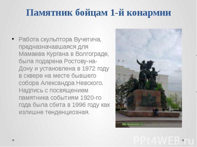 Памятник бойцам 1-й конармии Работа скульптора Вучетича, предназначавшаяся для Мамаева Кургана в Волгограде, была подарена Ростову-на-Дону и установлена в 1972 году в сквере на месте бывшего собора Александра Невского. Надпись с посвящением памятник…