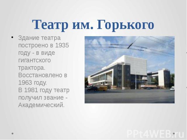 Театр им. Горького Здание театра построено в 1935 году - в виде гигантского трактора. Восстановлено в 1963 году. В 1981 году театр получил звание - Академический.