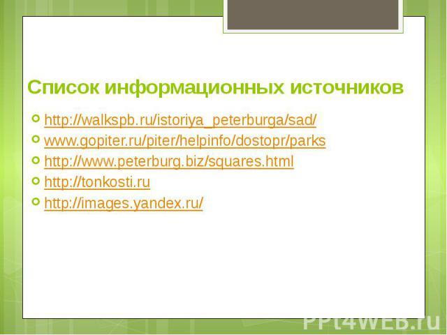 Список информационных источников http://walkspb.ru/istoriya_peterburga/sad/ www.gopiter.ru/piter/helpinfo/dostopr/parks http://www.peterburg.biz/squares.html http://tonkosti.ru http://images.yandex.ru/