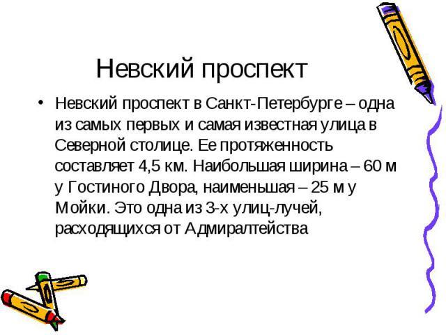 Невский проспект Невский проспект в Санкт-Петербурге – одна из самых первых и самая известная улица в Северной столице. Ее протяженность составляет 4,5 км. Наибольшая ширина – 60 м у Гостиного Двора, наименьшая – 25 м у Мойки. Это одна из 3-х улиц-л…