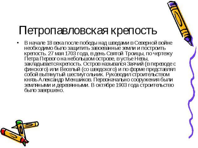 Петропавловская крепость В начале 18 века после победы над шведами в Северной войне необходимо было защитить завоеванные земли и построить крепость. 27 мая 1703 года, в день Святой Троицы, по чертежу Петра Первого на небольшом острове, в устье Невы,…
