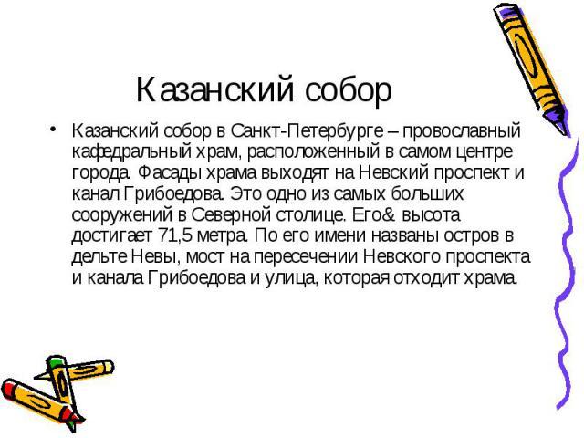 Казанский собор Казанский собор в Санкт-Петербурге – провославный кафедральный храм, расположенный в самом центре города. Фасады храма выходят на Невский проспект и канал Грибоедова. Это одно из самых больших сооружений в Северной столице. Его& …