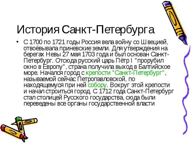 """История Санкт-Петербурга С 1700 по 1721 годы Россия вела войну со Швецией, отвоёвывала приневские земли. Для утверждения на берегах Невы 27 мая 1703 года и был основан Санкт-Петербург. Отсюда русский царь Пётр I """"прорубил окно в Европу"""", с…"""