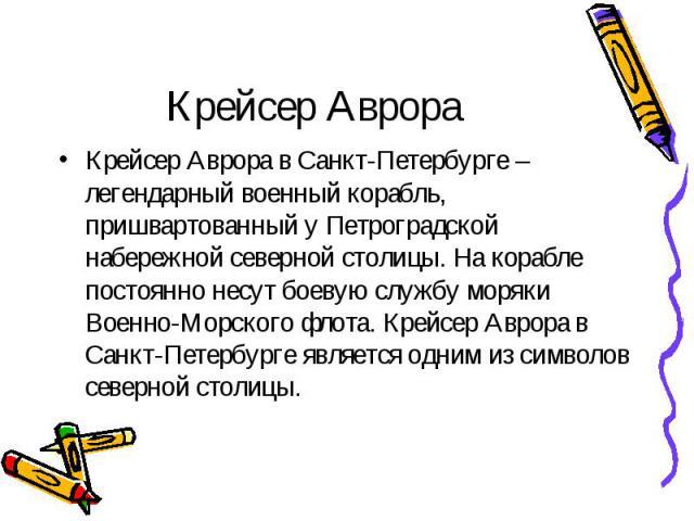 Крейсер Аврора Крейсер Аврора в Санкт-Петербурге – легендарный военный корабль, пришвартованный у Петроградской набережной северной столицы. На корабле постоянно несут боевую службу моряки Военно-Морского флота. Крейсер Аврора в Санкт-Петербурге явл…