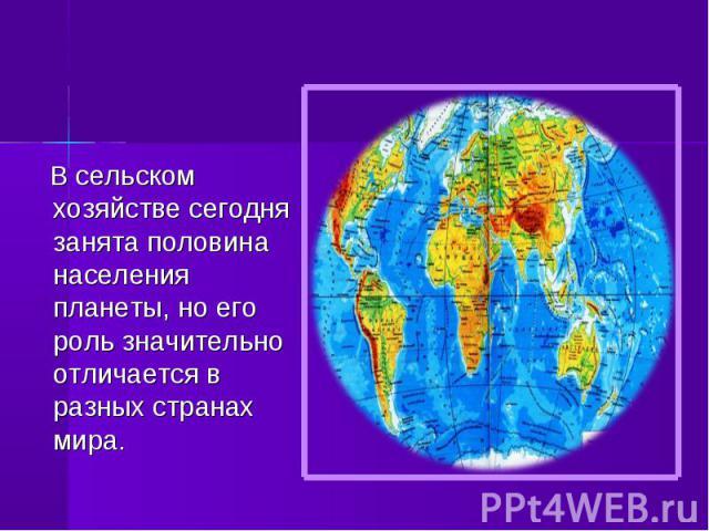В сельском хозяйстве сегодня занята половина населения планеты, но его роль значительно отличается в разных странах мира. В сельском хозяйстве сегодня занята половина населения планеты, но его роль значительно отличается в разных странах мира.