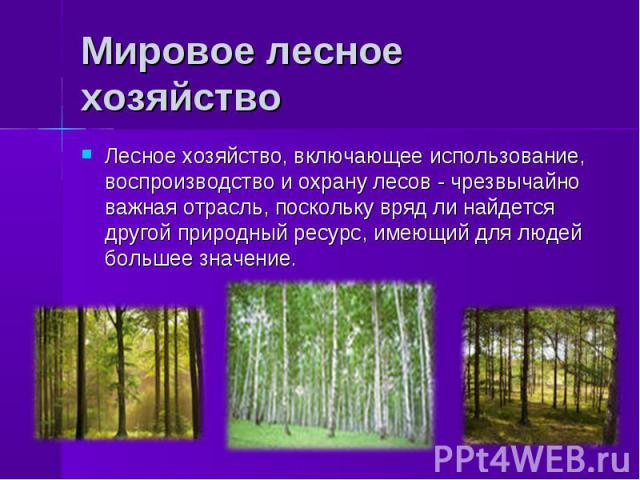 Лесное хозяйство, включающее использование, воспроизводство и охрану лесов - чрезвычайно важная отрасль, поскольку вряд ли найдется другой природный ресурс, имеющий для людей большее значение. Лесное хозяйство, включающее использование, воспроизводс…