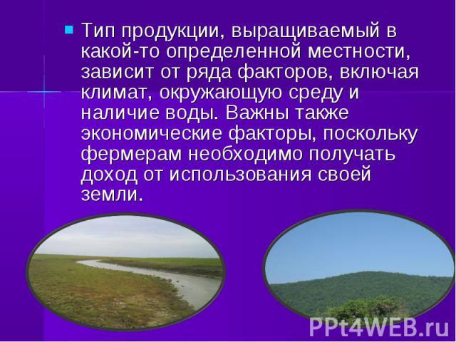 Тип продукции, выращиваемый в какой-то определенной местности, зависит от ряда факторов, включая климат, окружающую среду и наличие воды. Важны также экономические факторы, поскольку фермерам необходимо получать доход от использования своей земли. Т…