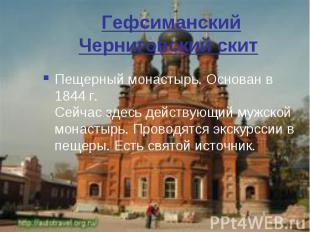 Гефсиманский Черниговский скит Пещерный монастырь. Основан в 1844 г. Сейчас здес