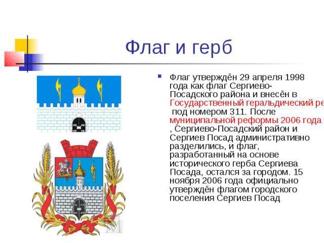 Флаг и герб Флаг утверждён 29 апреля 1998 года как флаг Сергиево-Посадского района и внесён в Государственный геральдический регистр Российской Федерации под номером 311. После муниципальной реформы 2006 года, Сергиево-Посадский район и Сергиев Поса…