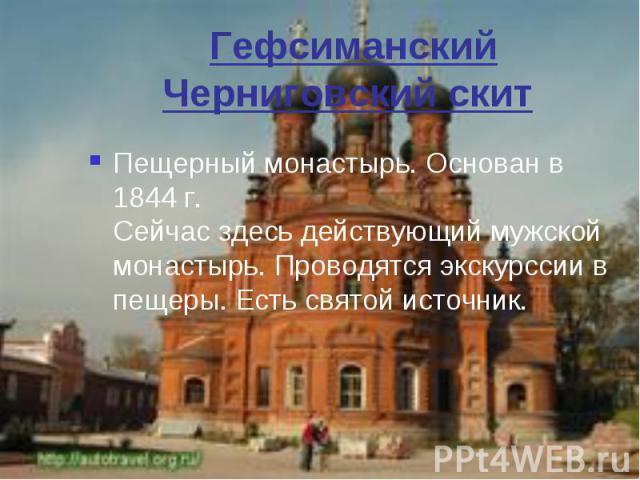 Гефсиманский Черниговский скит Пещерный монастырь. Основан в 1844 г. Сейчас здесь действующий мужской монастырь. Проводятся экскурссии в пещеры. Есть святой источник.