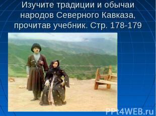 Изучите традиции и обычаи народов Северного Кавказа, прочитав учебник. Стр. 178-