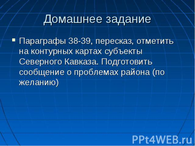 Домашнее задание Параграфы 38-39, пересказ, отметить на контурных картах субъекты Северного Кавказа. Подготовить сообщение о проблемах района (по желанию)