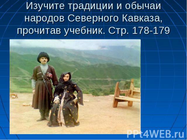 Изучите традиции и обычаи народов Северного Кавказа, прочитав учебник. Стр. 178-179